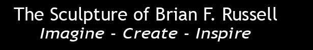 The Sculture of Brian F. Russell  Imagine-Create-Inspire!